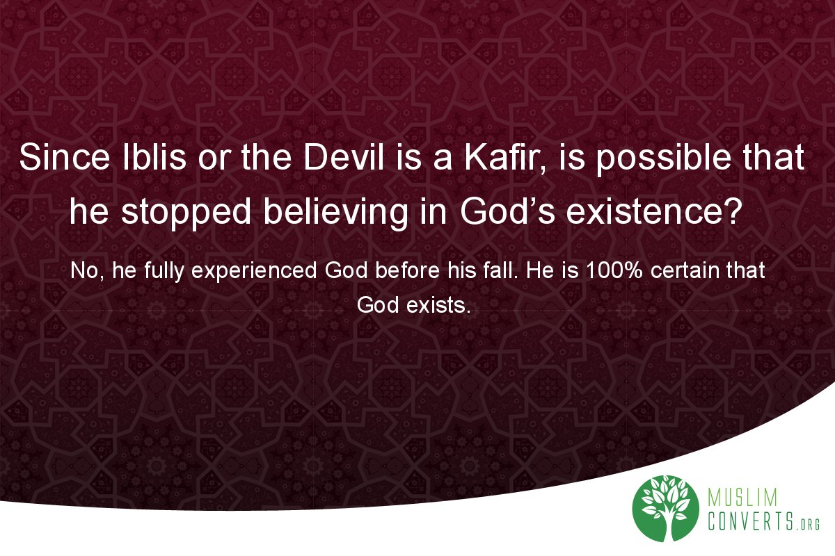 since-iblis-or-the-devil-is-a-kafir-is-possible-that-he-stopped-believing-in-god-s-existence